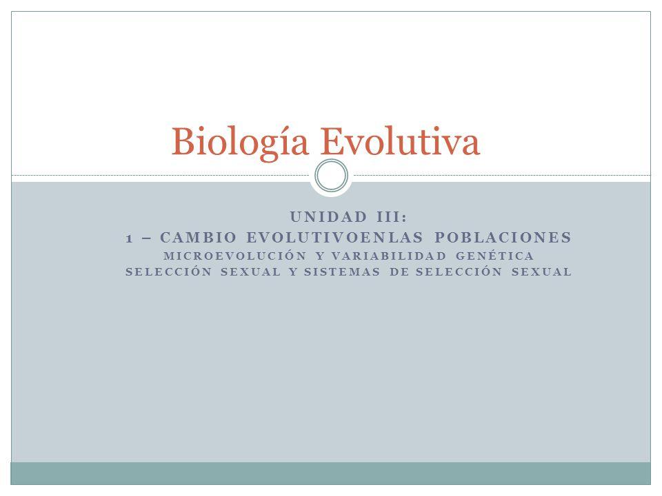 UNIDAD III: 1 – CAMBIO EVOLUTIVOENLAS POBLACIONES MICROEVOLUCIÓN Y VARIABILIDAD GENÉTICA SELECCIÓN SEXUAL Y SISTEMAS DE SELECCIÓN SEXUAL Biología Evol
