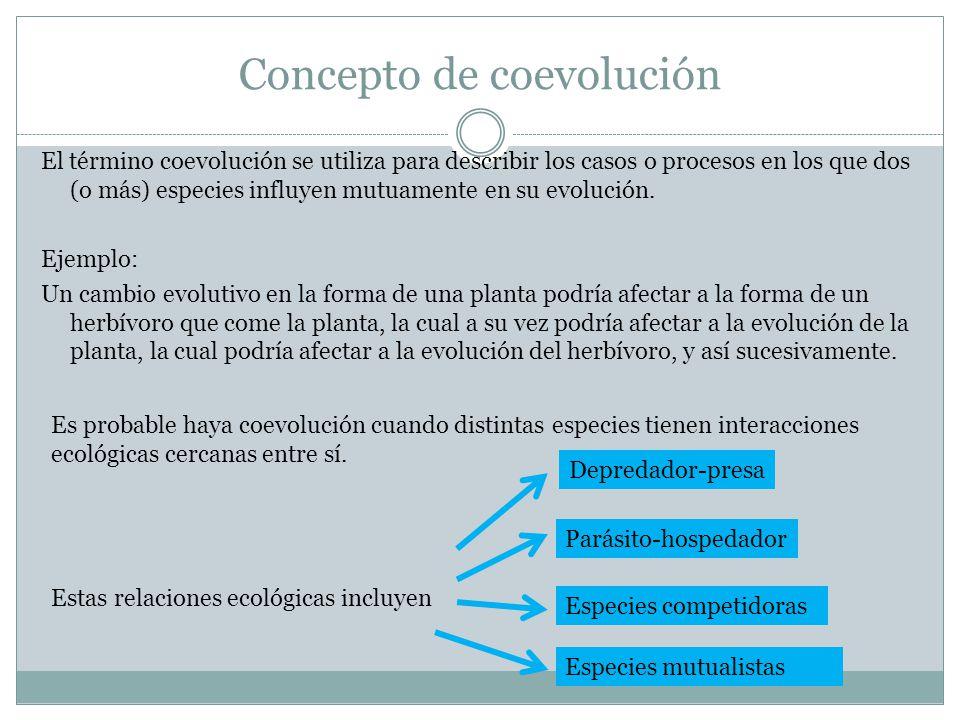 Concepto de coevolución El término coevolución se utiliza para describir los casos o procesos en los que dos (o más) especies influyen mutuamente en s