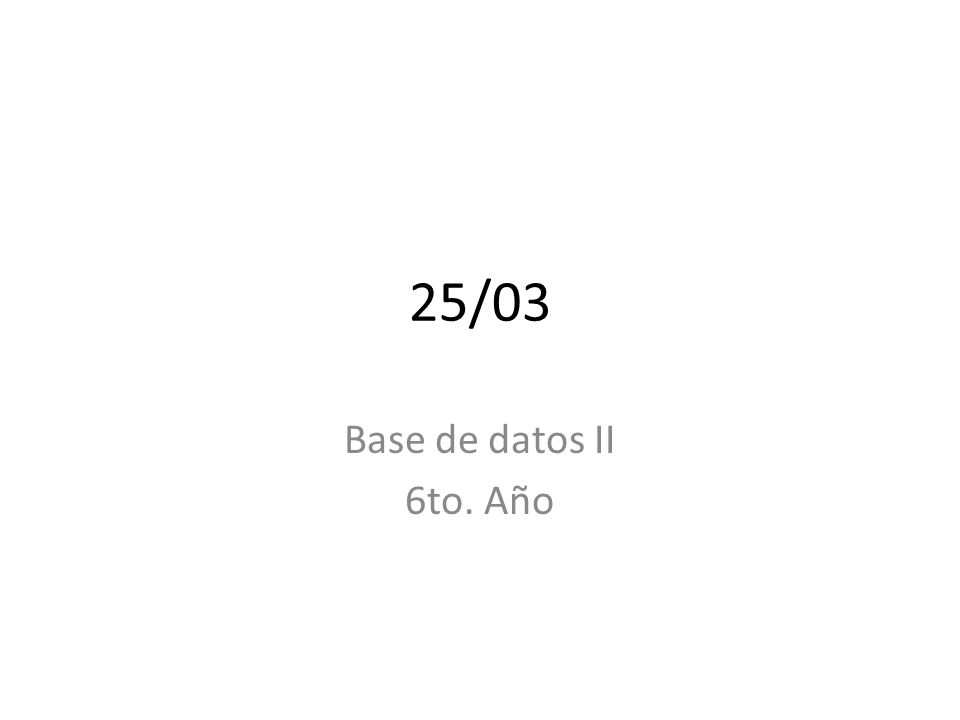 25/03 Base de datos II 6to. Año