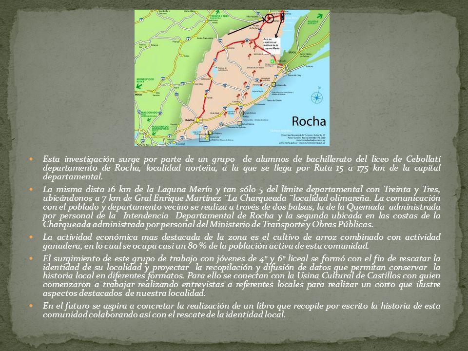 Esta investigación surge por parte de un grupo de alumnos de bachillerato del liceo de Cebollatí departamento de Rocha, localidad norteña, a la que se llega por Ruta 15 a 175 km de la capital departamental.