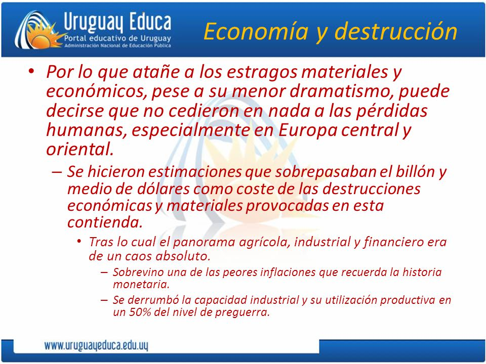 Economía y destrucción Por lo que atañe a los estragos materiales y económicos, pese a su menor dramatismo, puede decirse que no cedieron en nada a las pérdidas humanas, especialmente en Europa central y oriental.
