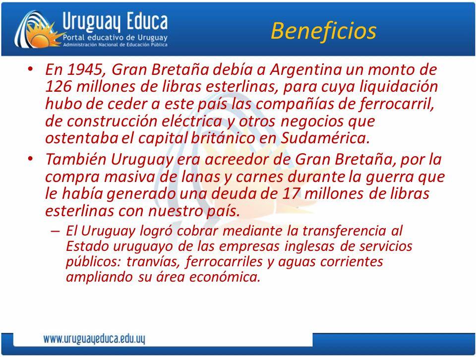 Beneficios En 1945, Gran Bretaña debía a Argentina un monto de 126 millones de libras esterlinas, para cuya liquidación hubo de ceder a este país las compañías de ferrocarril, de construcción eléctrica y otros negocios que ostentaba el capital británico en Sudamérica.
