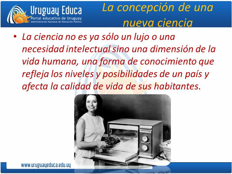 La concepción de una nueva ciencia La ciencia no es ya sólo un lujo o una necesidad intelectual sino una dimensión de la vida humana, una forma de conocimiento que refleja los niveles y posibilidades de un país y afecta la calidad de vida de sus habitantes.