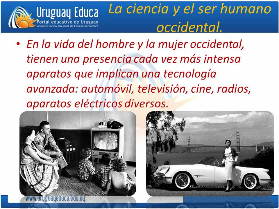La ciencia y el ser humano occidental. En la vida del hombre y la mujer occidental, tienen una presencia cada vez más intensa aparatos que implican un