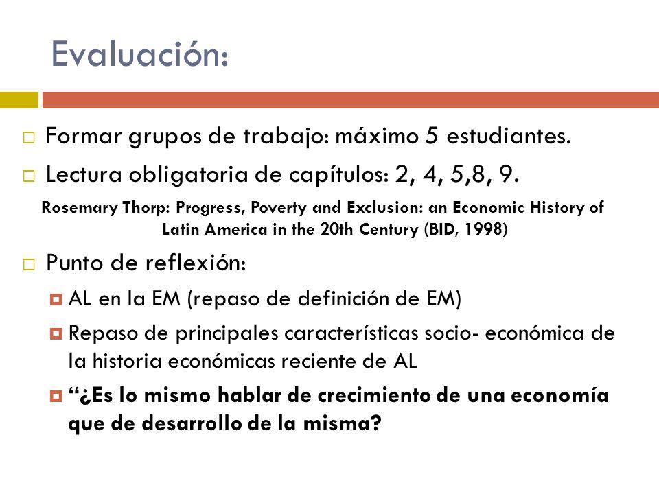 Evaluación: Formar grupos de trabajo: máximo 5 estudiantes. Lectura obligatoria de capítulos: 2, 4, 5,8, 9. Rosemary Thorp: Progress, Poverty and Excl