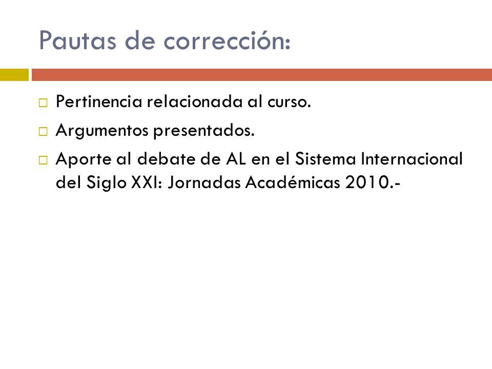 Pautas de corrección: Pertinencia relacionada al curso. Argumentos presentados. Aporte al debate de AL en el Sistema Internacional del Siglo XXI: Jorn