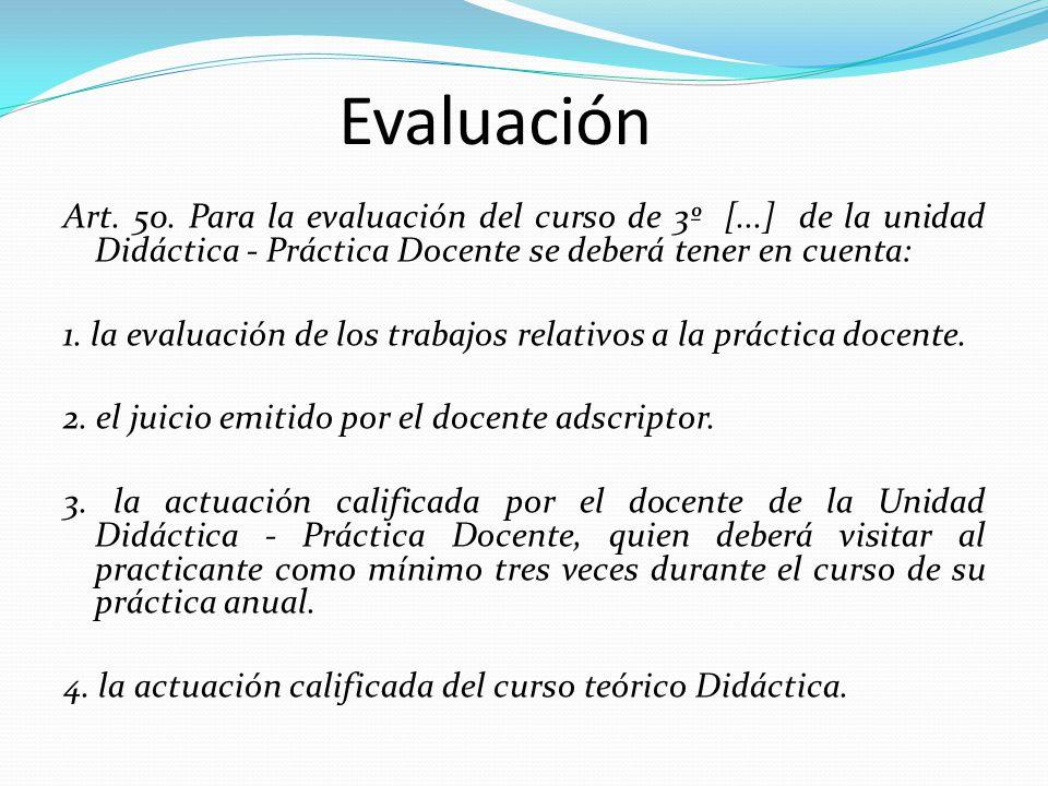 Evaluación Art. 50. Para la evaluación del curso de 3º [...] de la unidad Didáctica - Práctica Docente se deberá tener en cuenta: 1. la evaluación de