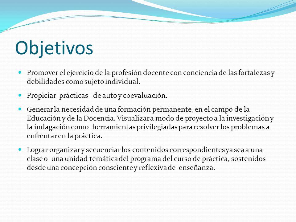 Objetivos Promover el ejercicio de la profesión docente con conciencia de las fortalezas y debilidades como sujeto individual. Propiciar prácticas de
