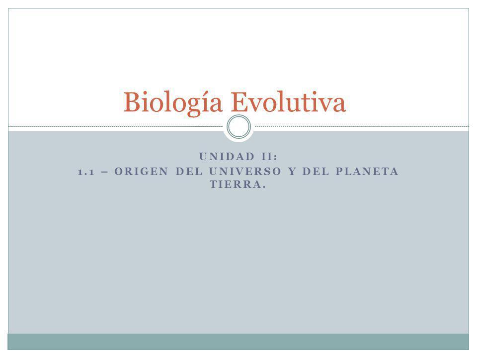 UNIDAD II: 1.1 – ORIGEN DEL UNIVERSO Y DEL PLANETA TIERRA. Biología Evolutiva