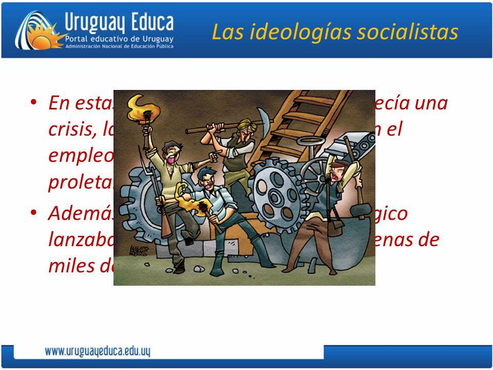 Las ideologías socialistas En estas circunstancias, cuando aparecía una crisis, las caídas en la producción y en el empleo acentuaban la miseria del proletariado.