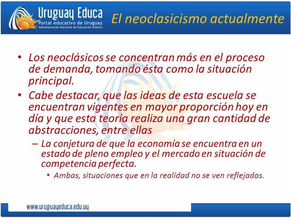 El neoclasicismo actualmente Los neoclásicos se concentran más en el proceso de demanda, tomando ésta como la situación principal.