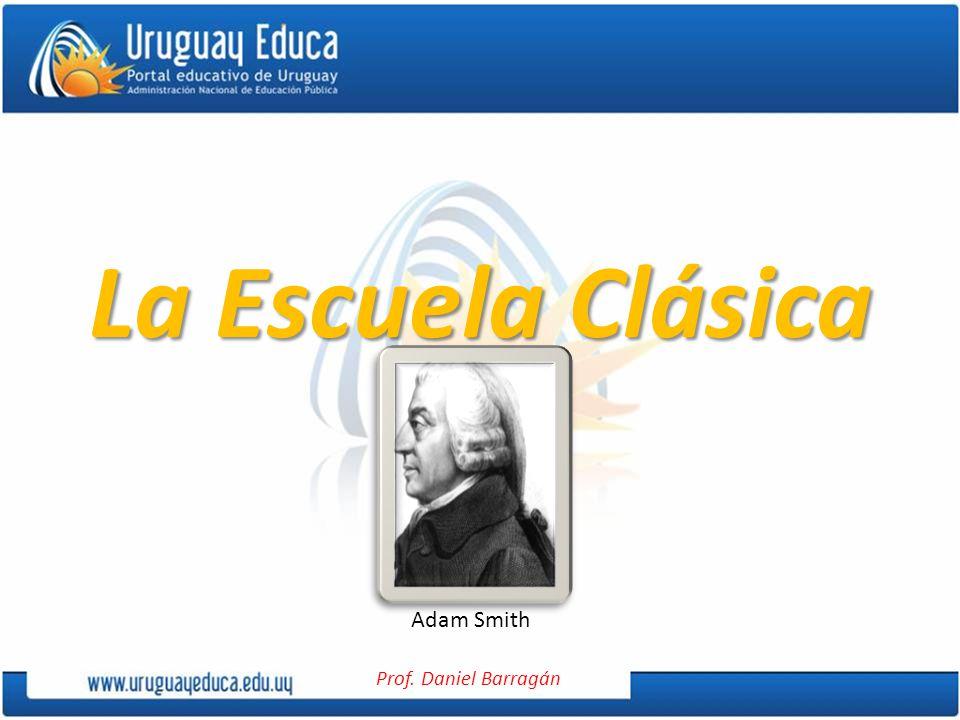 Prof. Daniel Barragán La Escuela Clásica Adam Smith