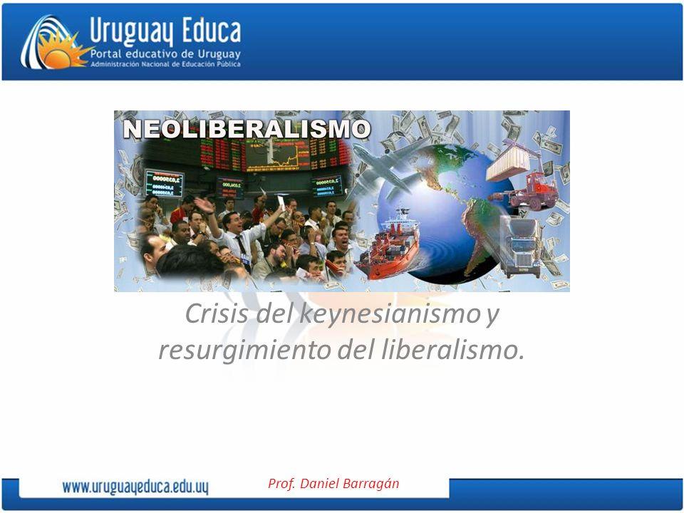 Prof. Daniel Barragán Crisis del keynesianismo y resurgimiento del liberalismo.