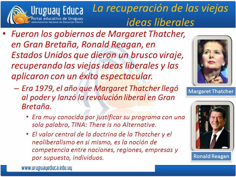 La recuperación de las viejas ideas liberales Fueron los gobiernos de Margaret Thatcher, en Gran Bretaña, Ronald Reagan, en Estados Unidos que dieron un brusco viraje, recuperando las viejas ideas liberales y las aplicaron con un éxito espectacular.