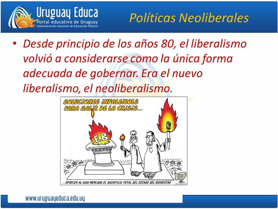 Políticas Neoliberales Desde principio de los años 80, el liberalismo volvió a considerarse como la única forma adecuada de gobernar.