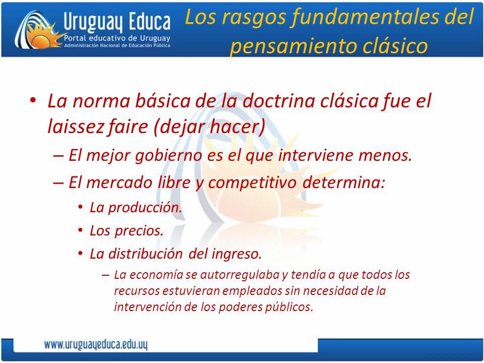 Los rasgos fundamentales del pensamiento clásico La norma básica de la doctrina clásica fue el laissez faire (dejar hacer) – El mejor gobierno es el que interviene menos.