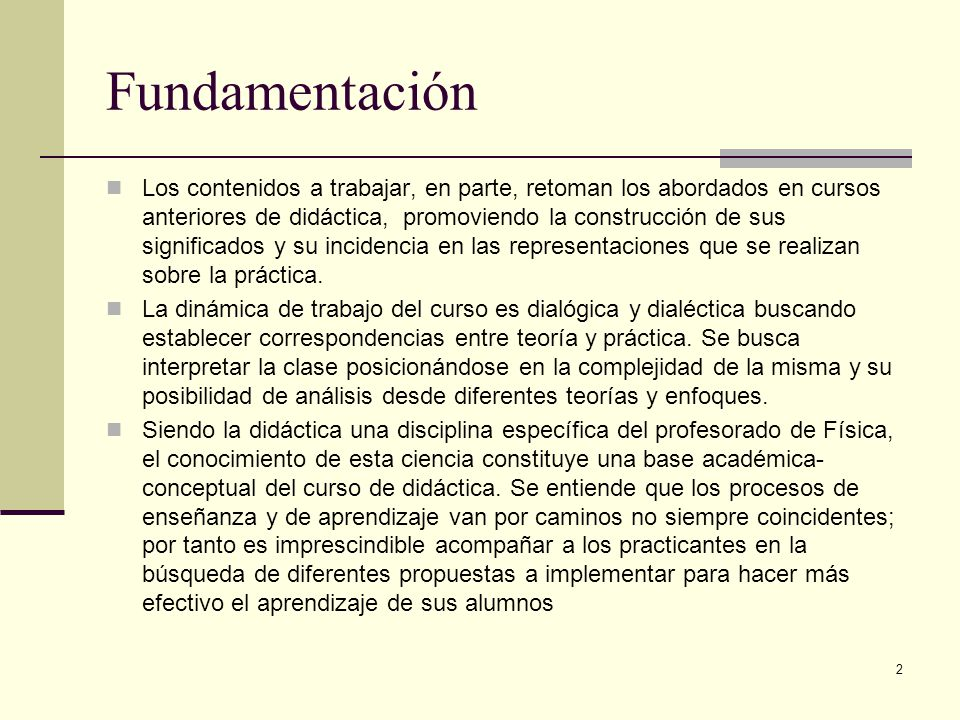 Fundamentación Los contenidos a trabajar, en parte, retoman los abordados en cursos anteriores de didáctica, promoviendo la construcción de sus significados y su incidencia en las representaciones que se realizan sobre la práctica.