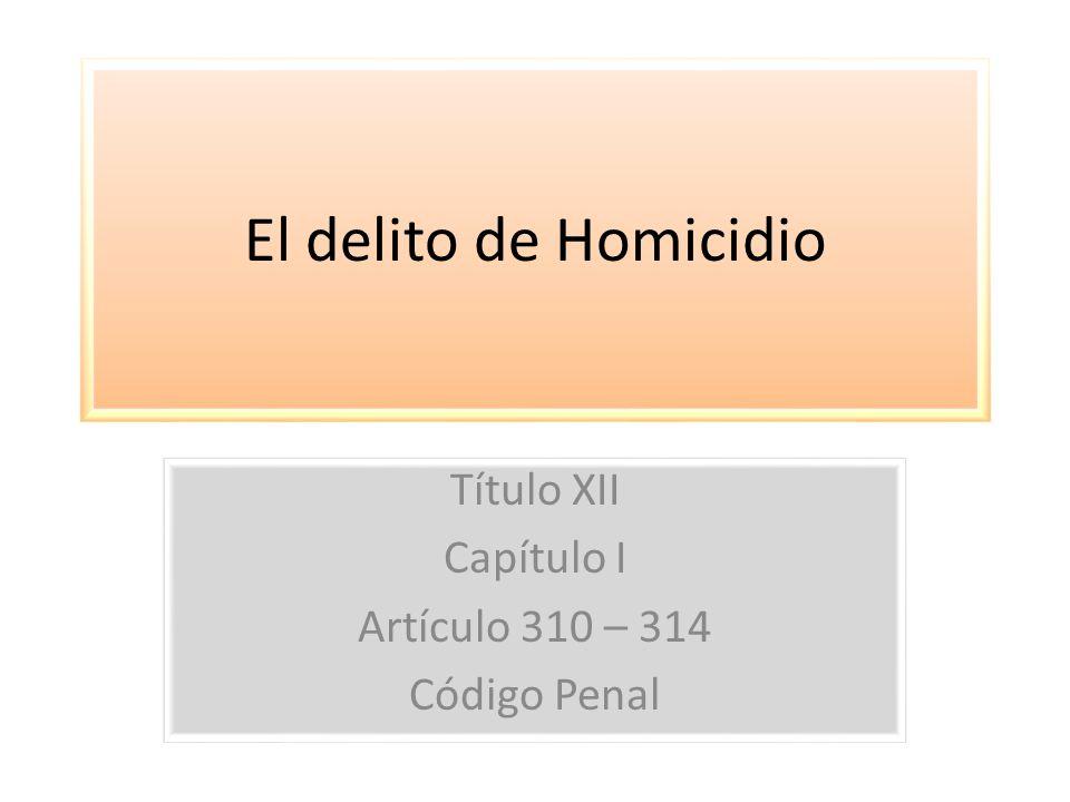 El delito de Homicidio Título XII Capítulo I Artículo 310 – 314 Código Penal