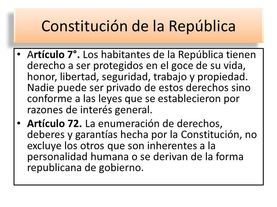 Constitución de la República Artículo 7°. Los habitantes de la República tienen derecho a ser protegidos en el goce de su vida, honor, libertad, segur