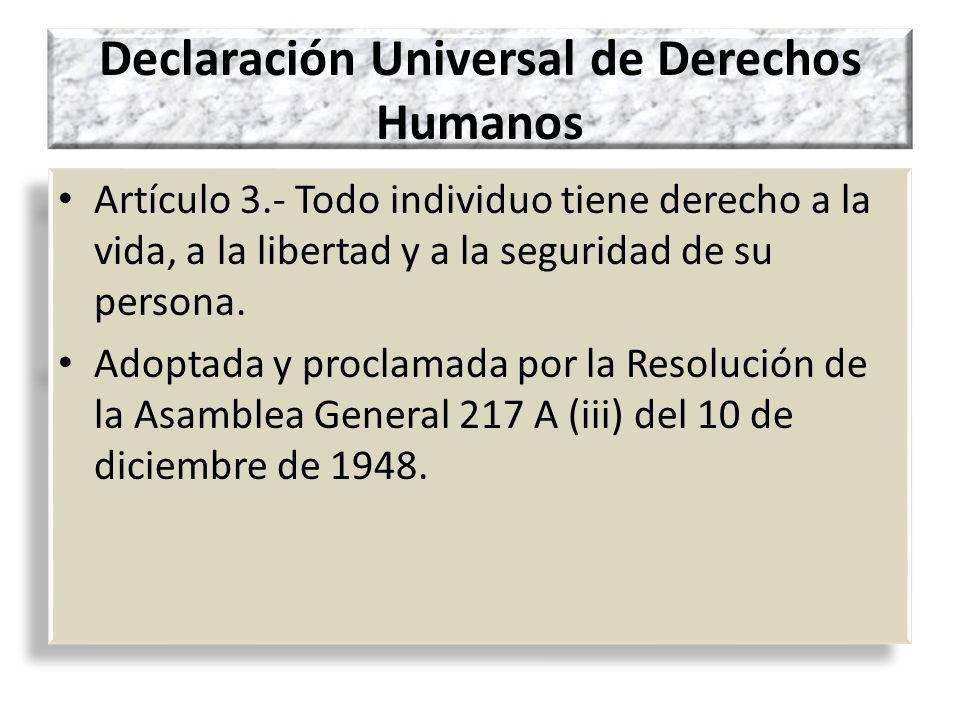 Declaración Universal de Derechos Humanos Artículo 3.- Todo individuo tiene derecho a la vida, a la libertad y a la seguridad de su persona. Adoptada