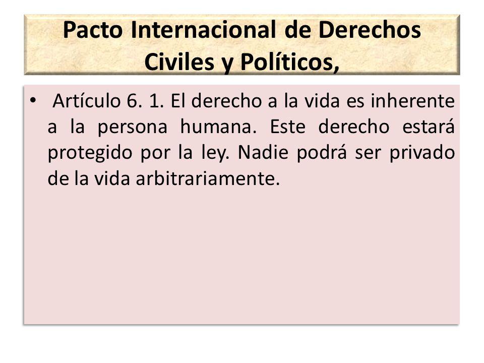 Pacto Internacional de Derechos Civiles y Políticos, Artículo 6. 1. El derecho a la vida es inherente a la persona humana. Este derecho estará protegi