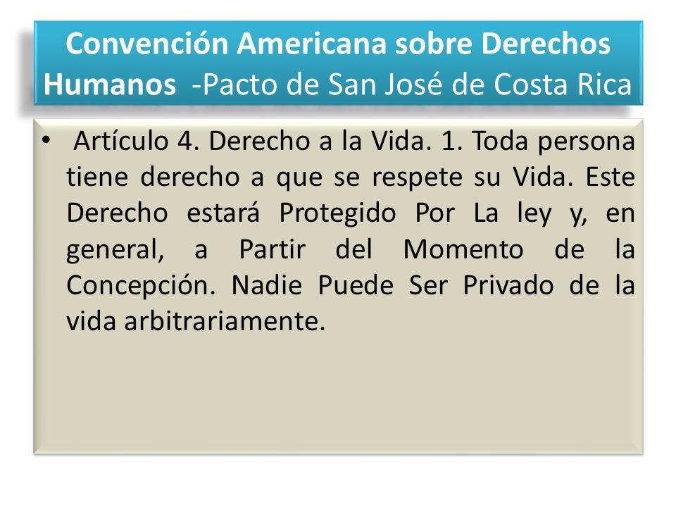 Convención Americana sobre Derechos Humanos -Pacto de San José de Costa Rica Artículo 4. Derecho a la Vida. 1. Toda persona tiene derecho a que se res