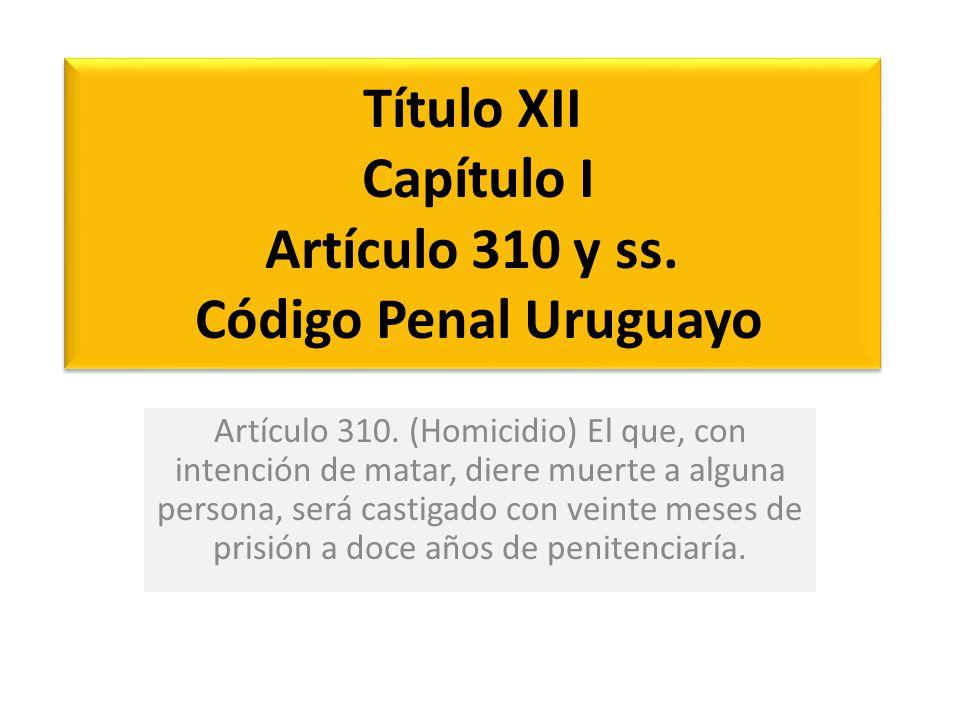 Título XII Capítulo I Artículo 310 y ss. Código Penal Uruguayo Artículo 310. (Homicidio) El que, con intención de matar, diere muerte a alguna persona