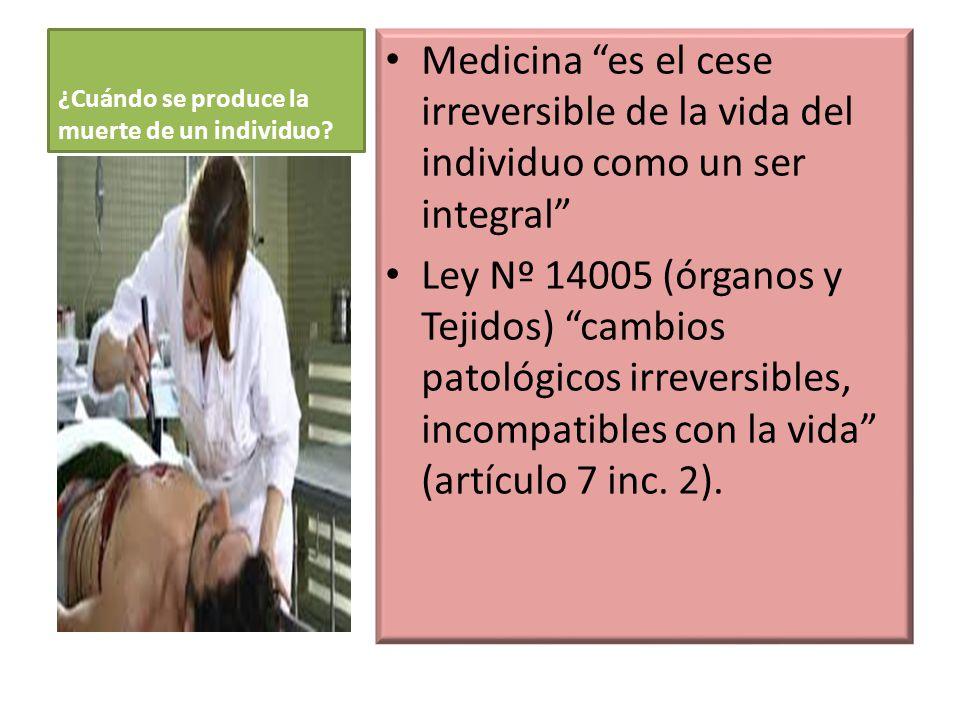¿Cuándo se produce la muerte de un individuo? Medicina es el cese irreversible de la vida del individuo como un ser integral Ley Nº 14005 (órganos y T