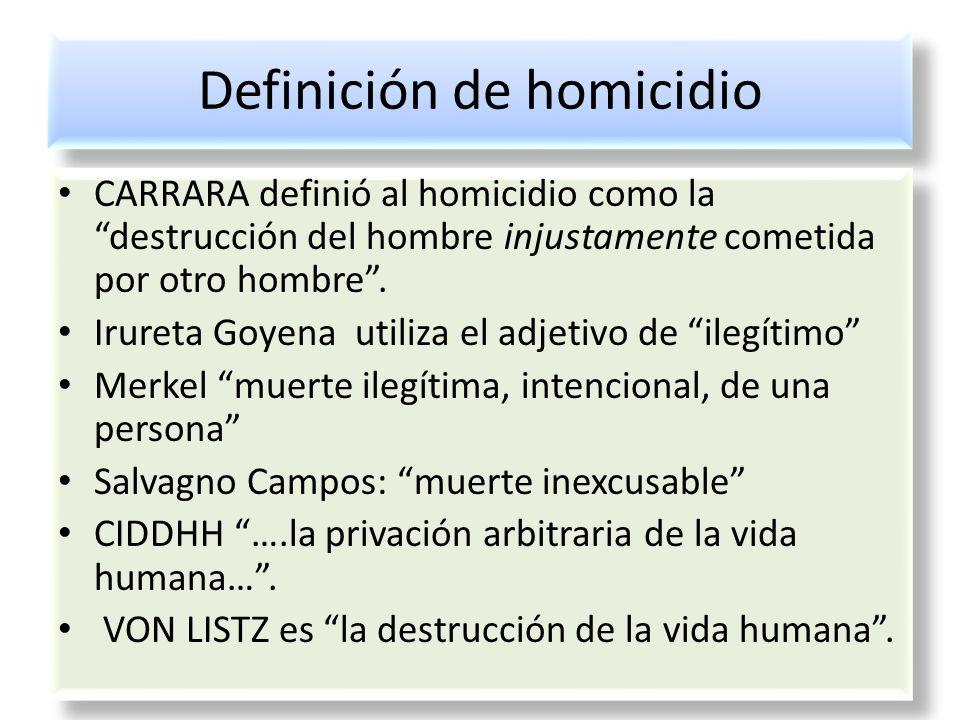 Definición de homicidio CARRARA definió al homicidio como la destrucción del hombre injustamente cometida por otro hombre. Irureta Goyena utiliza el a