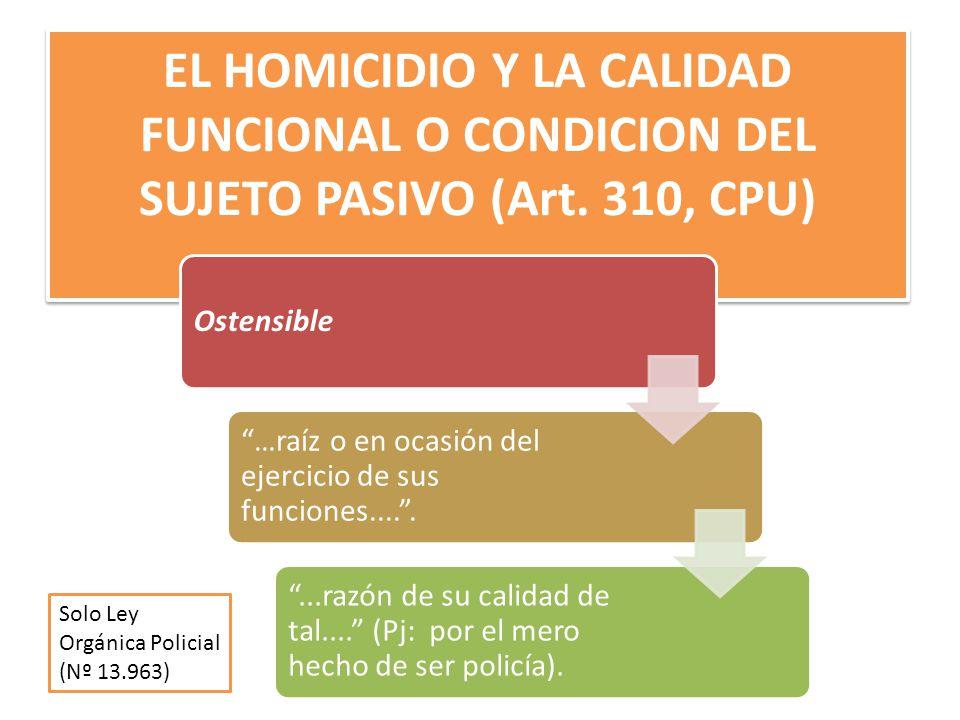 EL HOMICIDIO Y LA CALIDAD FUNCIONAL O CONDICION DEL SUJETO PASIVO (Art. 310, CPU) Ostensible …raíz o en ocasión del ejercicio de sus funciones........