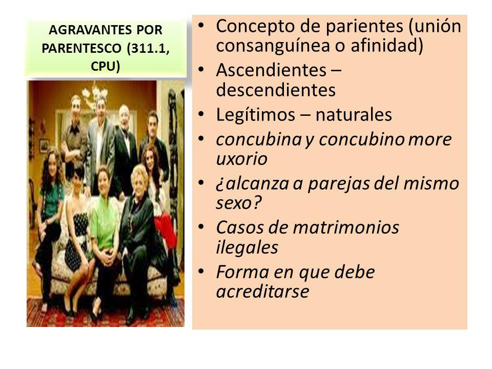 AGRAVANTES POR PARENTESCO (311.1, CPU) Concepto de parientes (unión consanguínea o afinidad) Ascendientes – descendientes Legítimos – naturales concub