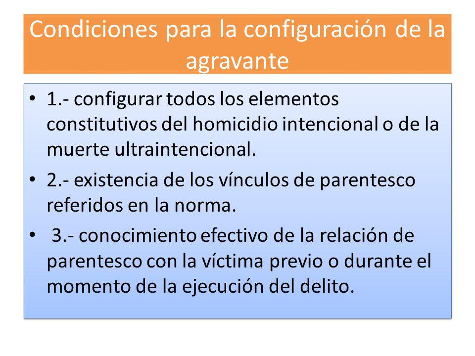 Condiciones para la configuración de la agravante 1.- configurar todos los elementos constitutivos del homicidio intencional o de la muerte ultrainten
