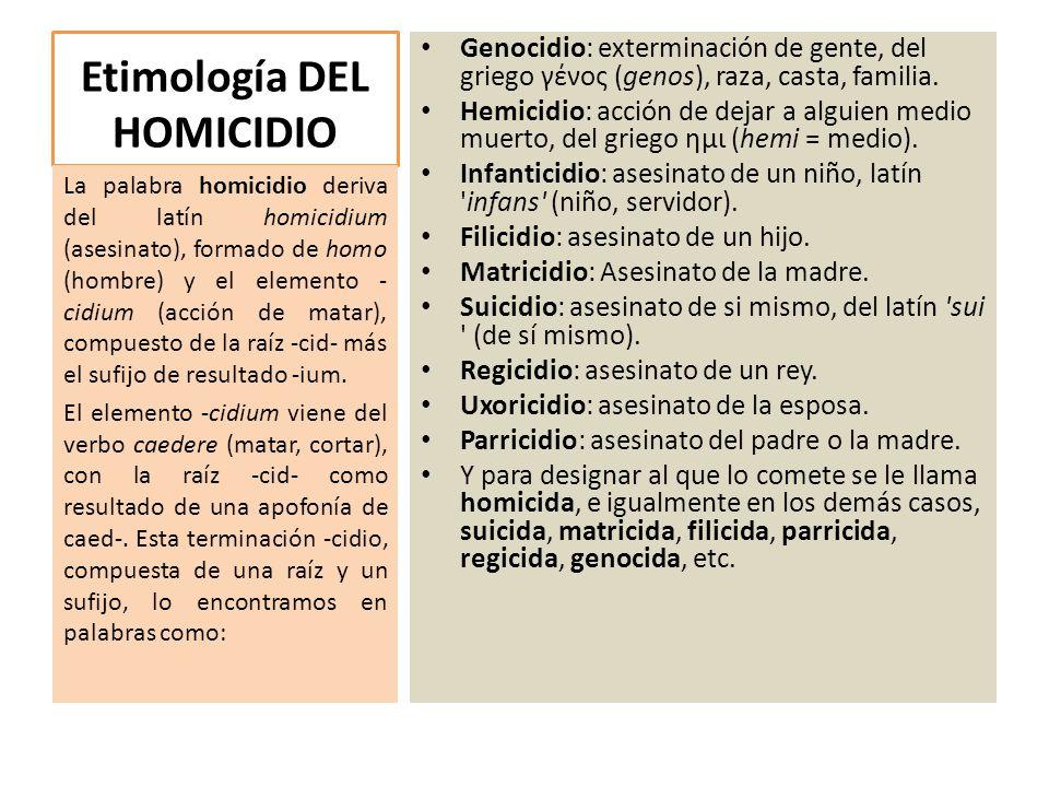 Etimología DEL HOMICIDIO Genocidio: exterminación de gente, del griego γένος (genos), raza, casta, familia. Hemicidio: acción de dejar a alguien medio