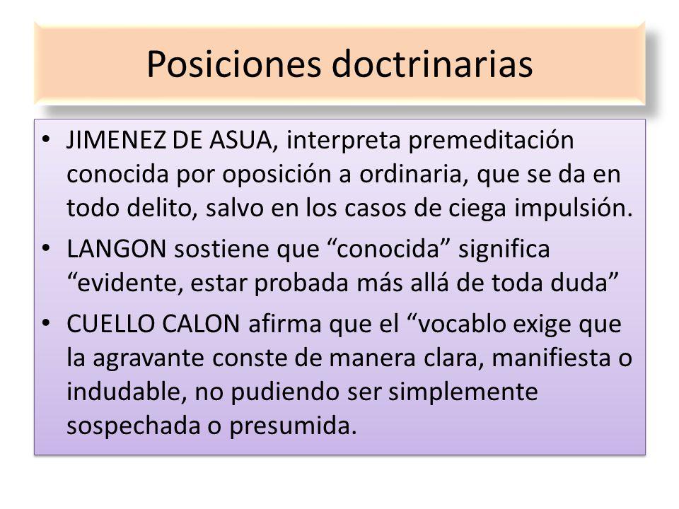 Posiciones doctrinarias JIMENEZ DE ASUA, interpreta premeditación conocida por oposición a ordinaria, que se da en todo delito, salvo en los casos de