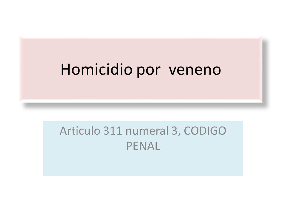 Homicidio por veneno Artículo 311 numeral 3, CODIGO PENAL