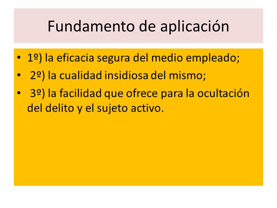 Fundamento de aplicación 1º) la eficacia segura del medio empleado; 2º) la cualidad insidiosa del mismo; 3º) la facilidad que ofrece para la ocultació