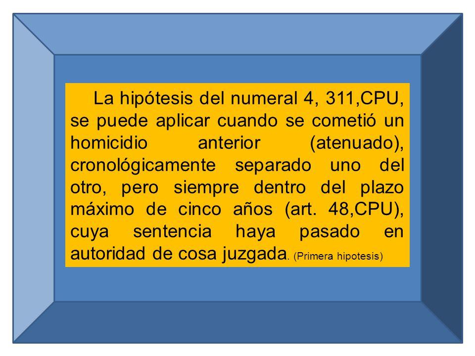 La hipótesis del numeral 4, 311,CPU, se puede aplicar cuando se cometió un homicidio anterior (atenuado), cronológicamente separado uno del otro, pero