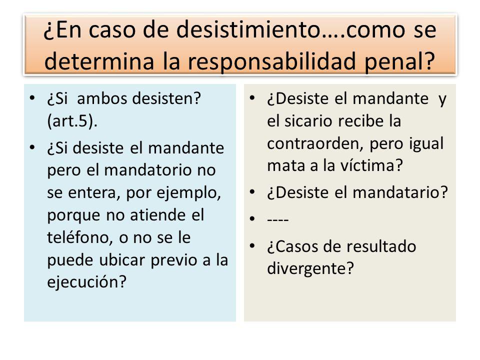¿En caso de desistimiento….como se determina la responsabilidad penal? ¿Si ambos desisten? (art.5). ¿Si desiste el mandante pero el mandatorio no se e