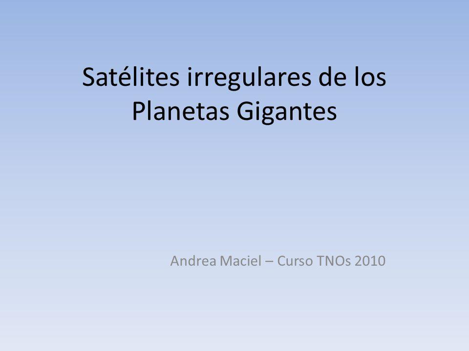 Satélites irregulares de los Planetas Gigantes Andrea Maciel – Curso TNOs 2010