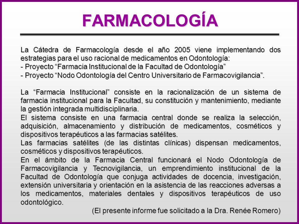 FARMACOLOGÍA La Cátedra de Farmacología desde el año 2005 viene implementando dos estrategias para el uso racional de medicamentos en Odontología: - Proyecto Farmacia Institucional de la Facultad de Odontología - Proyecto Nodo Odontología del Centro Universitario de Farmacovigilancia.