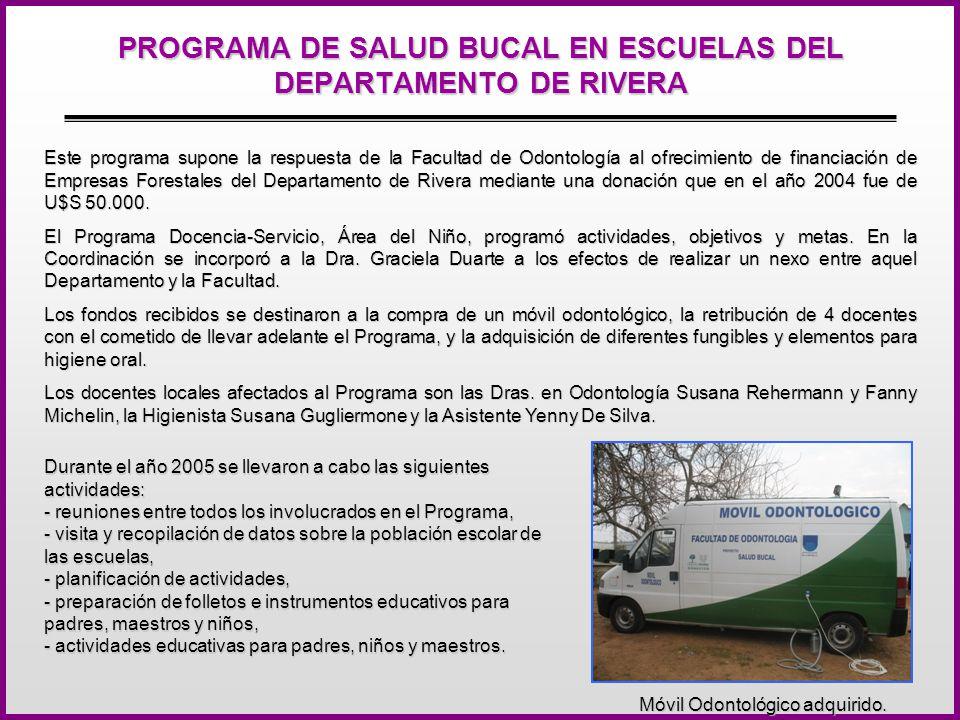 PROGRAMA DE SALUD BUCAL EN ESCUELAS DEL DEPARTAMENTO DE RIVERA Este programa supone la respuesta de la Facultad de Odontología al ofrecimiento de financiación de Empresas Forestales del Departamento de Rivera mediante una donación que en el año 2004 fue de U$S 50.000.