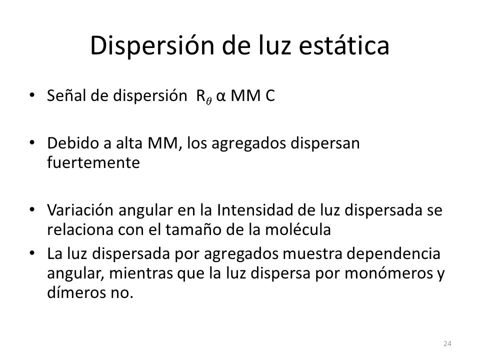 Dispersión de luz estática Señal de dispersión R α MM C Debido a alta MM, los agregados dispersan fuertemente Variación angular en la Intensidad de luz dispersada se relaciona con el tamaño de la molécula La luz dispersada por agregados muestra dependencia angular, mientras que la luz dispersa por monómeros y dímeros no.