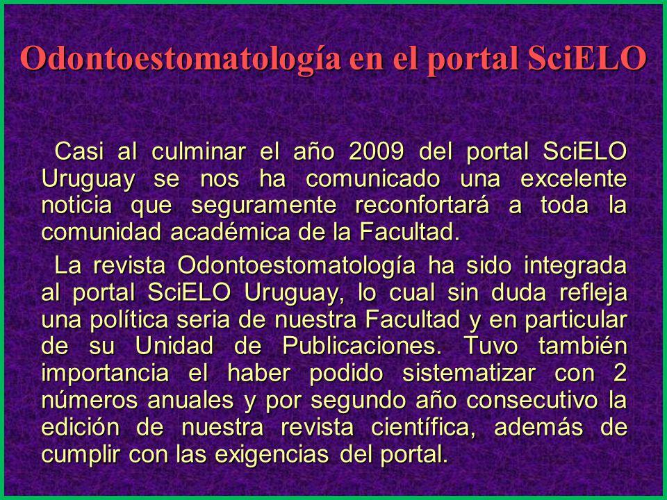 Odontoestomatología en el portal SciELO Casi al culminar el año 2009 del portal SciELO Uruguay se nos ha comunicado una excelente noticia que seguramente reconfortará a toda la comunidad académica de la Facultad.