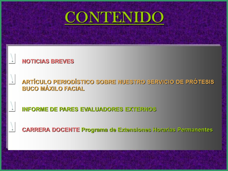 CONTENIDO NOTICIAS BREVES ARTÍCULO PERIODÍSTICO SOBRE NUESTRO SERVICIO DE PRÓTESIS BUCO MÁXILO FACIAL INFORME DE PARES EVALUADORES EXTERNOS CARRERA DOCENTE Programa de Extensiones Horarias Permanentes