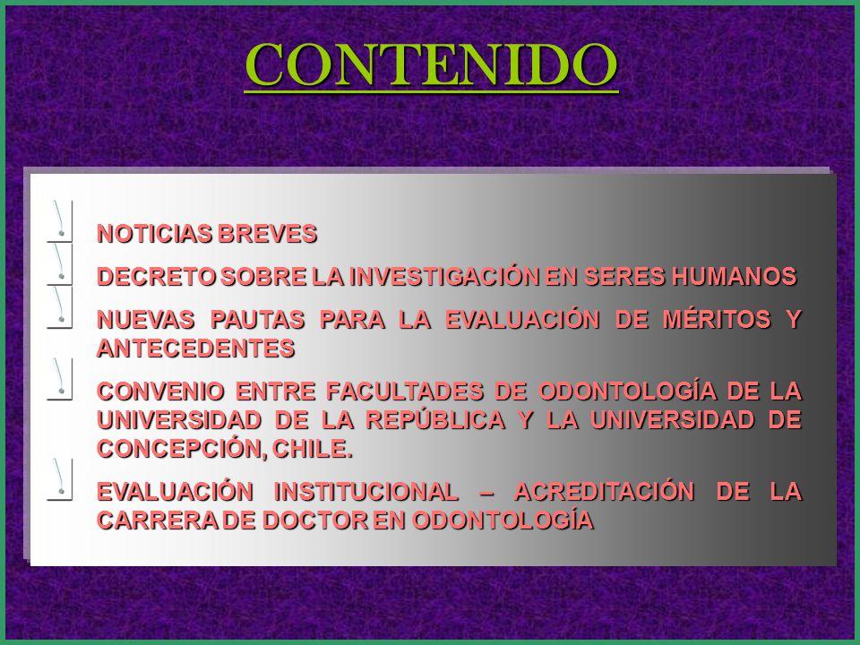 CONTENIDO NOTICIAS BREVES DECRETO SOBRE LA INVESTIGACIÓN EN SERES HUMANOS NUEVAS PAUTAS PARA LA EVALUACIÓN DE MÉRITOS Y ANTECEDENTES CONVENIO ENTRE FACULTADES DE ODONTOLOGÍA DE LA UNIVERSIDAD DE LA REPÚBLICA Y LA UNIVERSIDAD DE CONCEPCIÓN, CHILE.