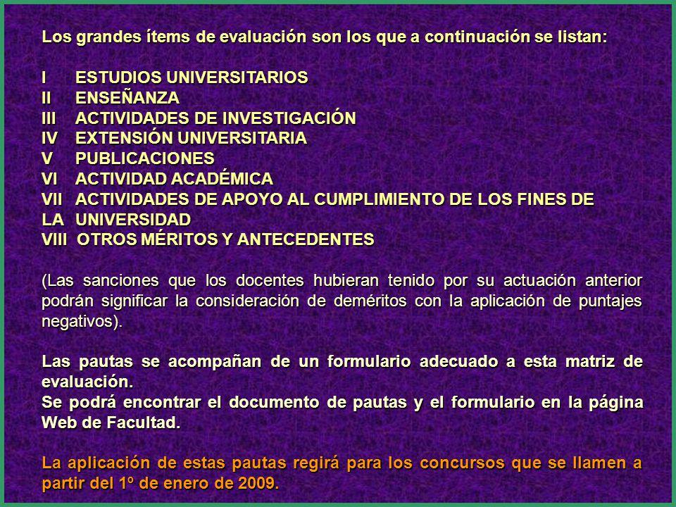 Los grandes ítems de evaluación son los que a continuación se listan: I ESTUDIOS UNIVERSITARIOS II ENSEÑANZA III ACTIVIDADES DE INVESTIGACIÓN IV EXTENSIÓN UNIVERSITARIA V PUBLICACIONES VI ACTIVIDAD ACADÉMICA VII ACTIVIDADES DE APOYO AL CUMPLIMIENTO DE LOS FINES DE LA UNIVERSIDAD VIII OTROS MÉRITOS Y ANTECEDENTES (Las sanciones que los docentes hubieran tenido por su actuación anterior podrán significar la consideración de deméritos con la aplicación de puntajes negativos).
