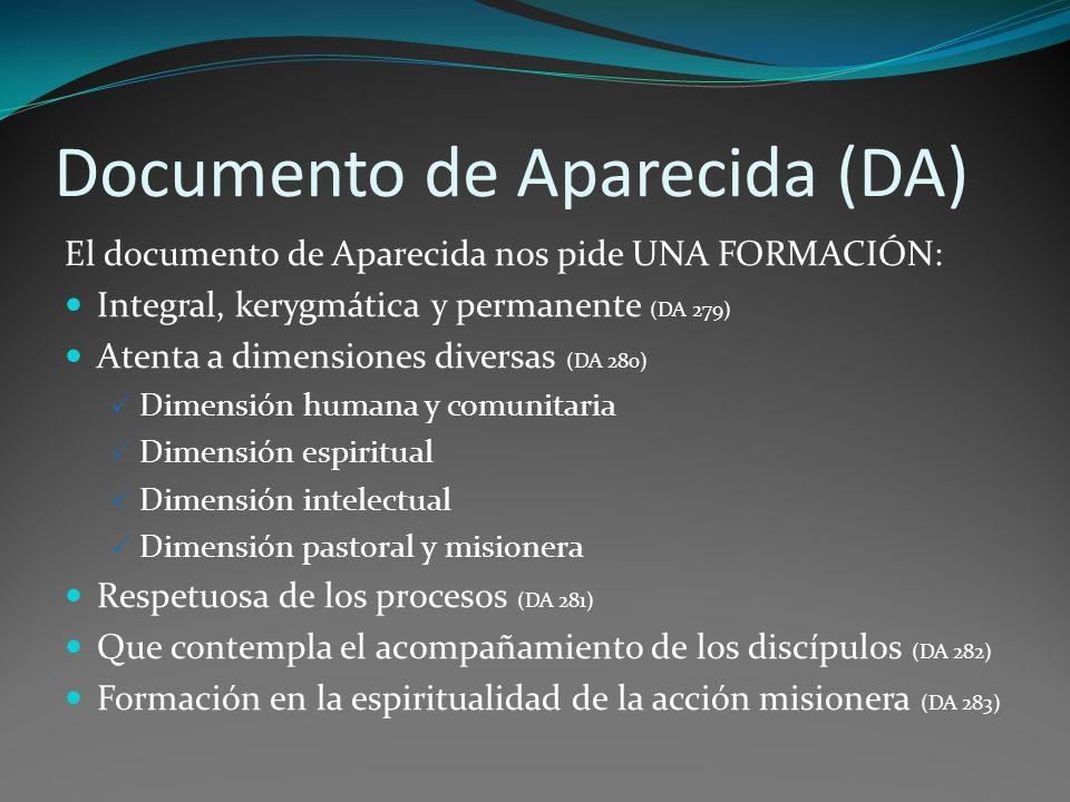 Documento de Aparecida (DA) El documento de Aparecida nos pide UNA FORMACIÓN: Integral, kerygmática y permanente (DA 279) Atenta a dimensiones diversas (DA 280) Dimensión humana y comunitaria Dimensión espiritual Dimensión intelectual Dimensión pastoral y misionera Respetuosa de los procesos (DA 281) Que contempla el ac0mpañamiento de los discípulos (DA 282) Formación en la espiritualidad de la acción misionera (DA 283)