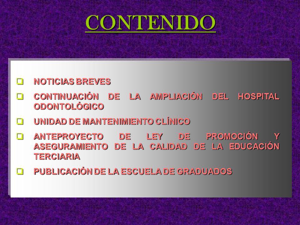 CONTENIDO NOTICIAS BREVES NOTICIAS BREVES CONTINUACIÓN DE LA AMPLIACIÓN DEL HOSPITAL ODONTOLÓGICO CONTINUACIÓN DE LA AMPLIACIÓN DEL HOSPITAL ODONTOLÓGICO UNIDAD DE MANTENIMIENTO CLÍNICO UNIDAD DE MANTENIMIENTO CLÍNICO ANTEPROYECTO DE LEY DE PROMOCIÓN Y ASEGURAMIENTO DE LA CALIDAD DE LA EDUCACIÓN TERCIARIA ANTEPROYECTO DE LEY DE PROMOCIÓN Y ASEGURAMIENTO DE LA CALIDAD DE LA EDUCACIÓN TERCIARIA PUBLICACIÓN DE LA ESCUELA DE GRADUADOS PUBLICACIÓN DE LA ESCUELA DE GRADUADOS