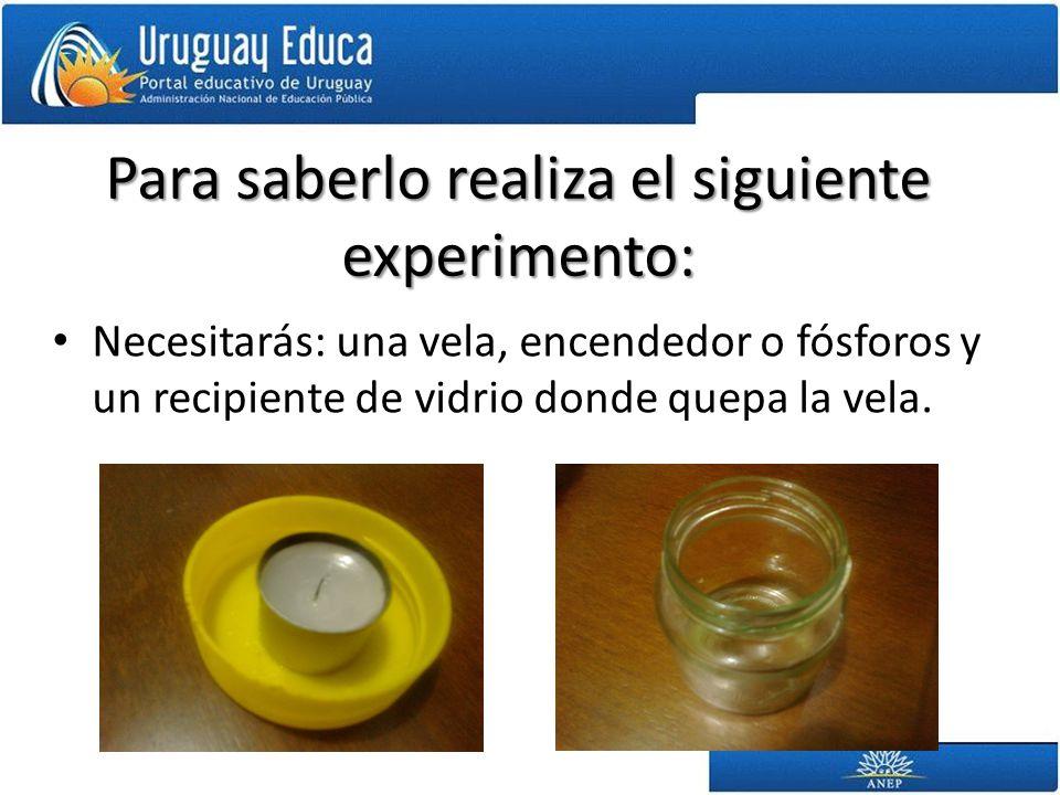 Para saberlo realiza el siguiente experimento: Necesitarás: una vela, encendedor o fósforos y un recipiente de vidrio donde quepa la vela.