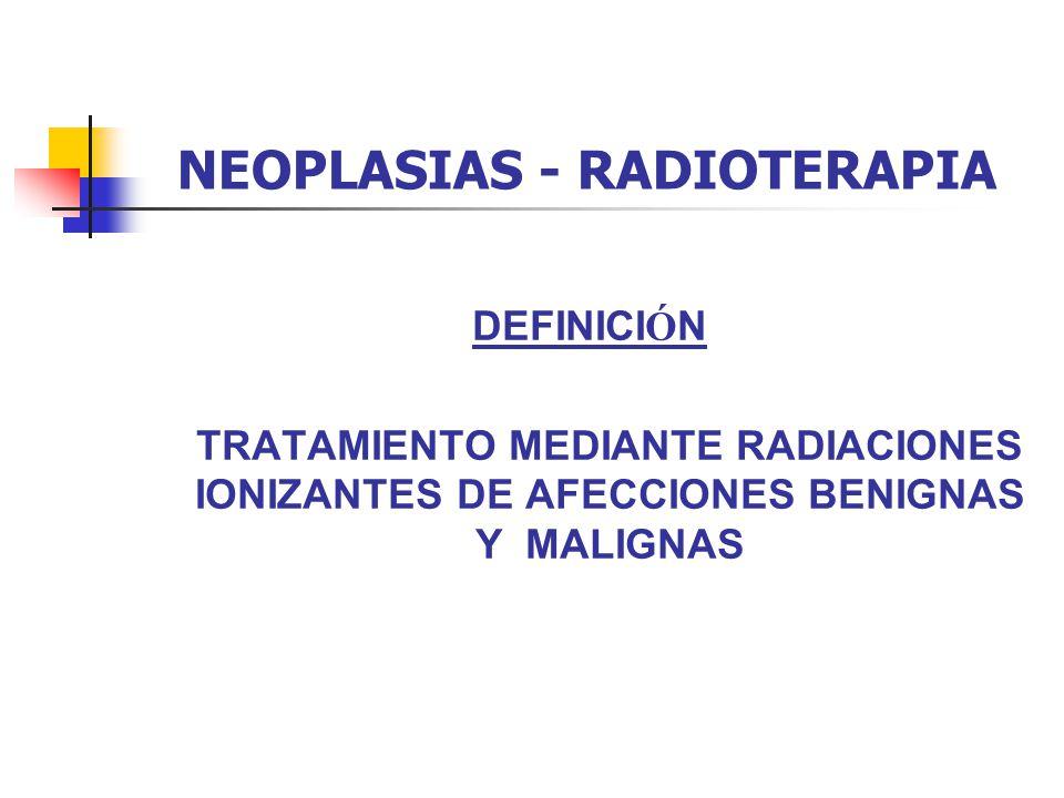 NEOPLASIAS - RADIOTERAPIA AFECCIONES BENIGNAS: ADENOMAS HIPOFISARIOS TUMORES BENIGNOS DEL SNC PROCESOS CICATRIZALES: QUELOIDES Y RESTENOSIS VASCULARES PROCESOS INFLAMATORIOS ARTICULARES Y Ó SEOS